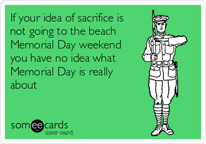 If your idea of sacrifice is not going to the beach  Memorial Day weekend you have no idea what  Memorial Day is really about