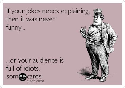 If your jokes needs explaining, then it was never funny...    ...or your audience is full of idiots.