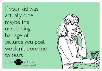 If your kid was actually cute maybe the unrelenting barrage of pictures you post wouldn't bore me to tears.