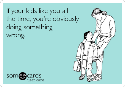 If your kids like you all the time, you're obviously doing something wrong.
