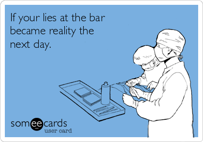 If your lies at the bar became reality the next day.