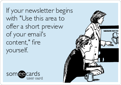 "If your newsletter begins with ""Use this area to offer a short preview of your email's content,"" fire yourself."