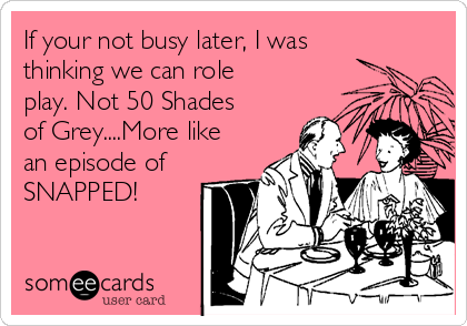 If your not busy later, I was thinking we can role play. Not 50 Shades of Grey....More like an episode of SNAPPED!