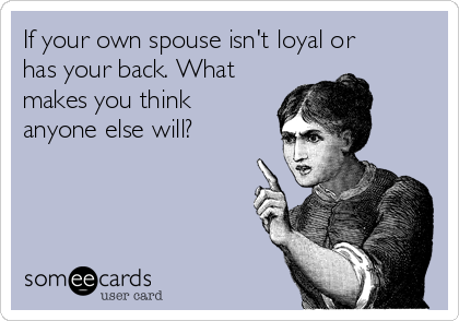 If your own spouse isn't loyal or has your back. What makes you think anyone else will?