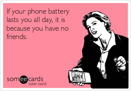 If your phone battery lasts you all day, it is because you have no friends.