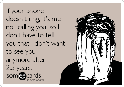 If your phone doesn't ring, it's me not calling you, so I don't have to tell you that I don't want to see you anymore after 2,5 years.