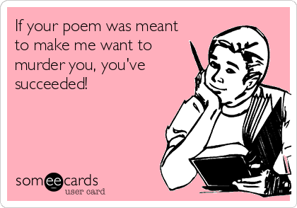 If your poem was meant to make me want to murder you, you've succeeded!