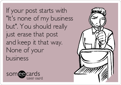 """If your post starts with  """"It's none of my business but"""". You should really just erase that post and keep it that way. None of your business"""