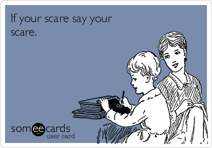 If your scare say your scare.