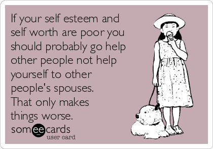 If your self esteem and self worth are poor you should probably go help other people not help yourself to other people's spouses. That only makes things worse.