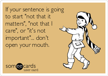 """If your sentence is going to start """"not that it matters"""", """"not that I care"""", or """"it's not important""""... don't open your mouth."""