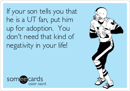 If your son tells you that he is a UT fan, put him up for adoption.  You don't need that kind of  negativity in your life!