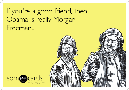 If you're a good friend, then Obama is really Morgan Freeman..