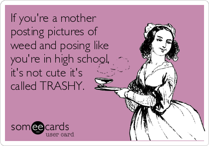 If you're a mother posting pictures of weed and posing like you're in high school, it's not cute it's called TRASHY.