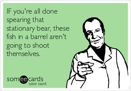 IF you're all done spearing that stationary bear, these fish in a barrel aren't going to shoot themselves.
