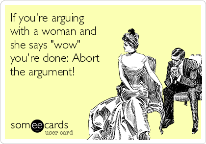 """If you're arguing with a woman and she says """"wow"""" you're done: Abort the argument!"""