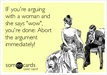 "IF you're arguing with a woman and she says ""wow"", you're done: Abort the argument immediately!"