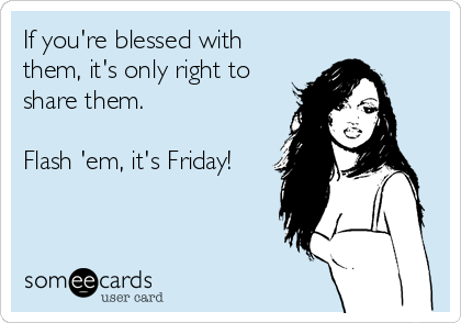 If you're blessed with them, it's only right to share them.   Flash 'em, it's Friday!
