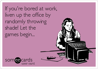 If you're bored at work,  liven up the office by randomly throwing shade! Let the games begin...