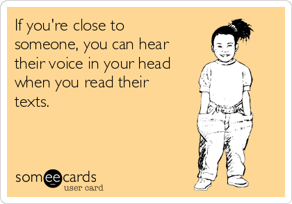If you're close to someone, you can hear their voice in your head when you read their texts.