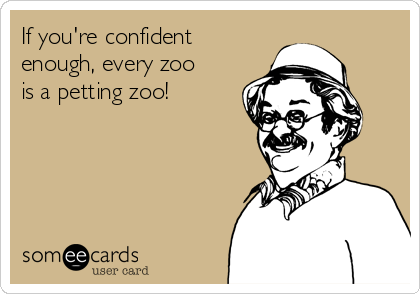 If you're confident enough, every zoo is a petting zoo!