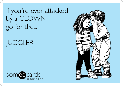 If you're ever attacked  by a CLOWN go for the...  JUGGLER!