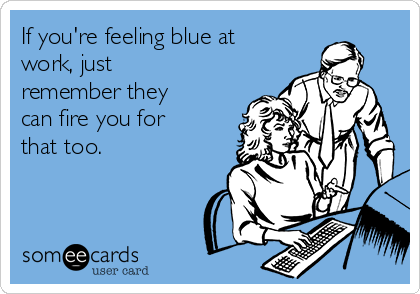 If you're feeling blue at work, just remember they can fire you for that too.