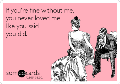 If you're fine without me, you never loved me like you said you did.
