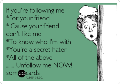 If you're following me *For your friend *'Cause your friend don't like me *To know who I'm with *You're a secret hater *All of the above ....... Unfollow me NOW!