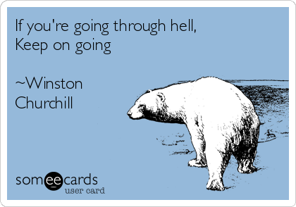 If you're going through hell,  Keep on going  ~Winston Churchill