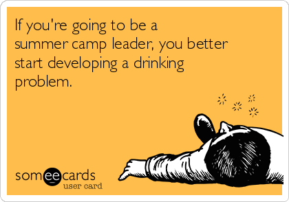 If you're going to be a summer camp leader, you better start developing a drinking problem.