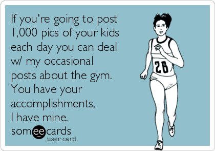If you're going to post 1,000 pics of your kids each day you can deal w/ my occasional posts about the gym. You have your  accomplishments,  I have mine.