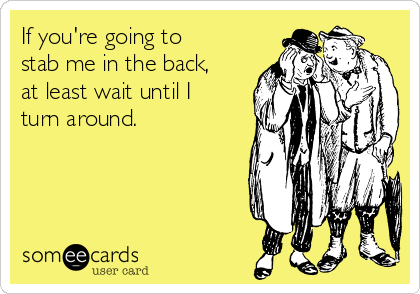 If you're going to stab me in the back, at least wait until I turn around.