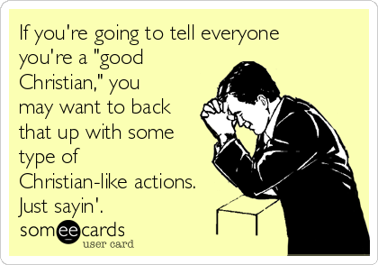 "If you're going to tell everyone you're a ""good Christian,"" you may want to back that up with some type of Christian-like actions. Just sayin'."