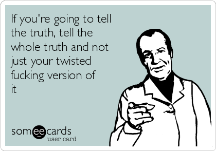 If you're going to tell the truth, tell the whole truth and not just your twisted fucking version of it