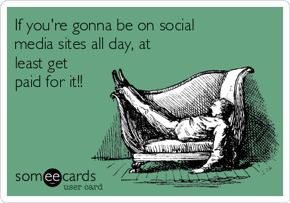 If you're gonna be on social media sites all day, at least get paid for it!!