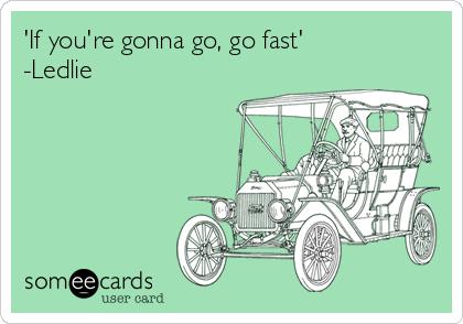 'If you're gonna go, go fast'  -Ledlie