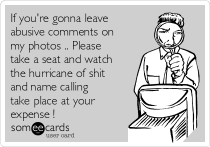 If you're gonna leave abusive comments on my photos .. Please take a seat and watch the hurricane of shit and name calling take place at your expense !