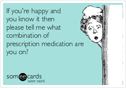 If you're happy and you know it then please tell me what combination of prescription medication are you on?