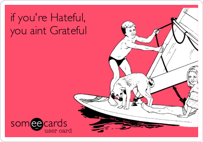 if you're Hateful, you aint Grateful