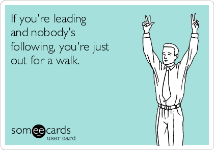 If you're leading  and nobody's following, you're just out for a walk.