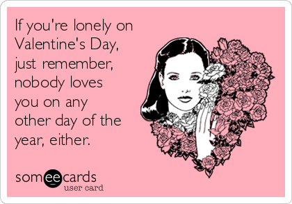 If Youu0027re Lonely On Valentineu0027s Day, Just Remember, Nobody Loves You On