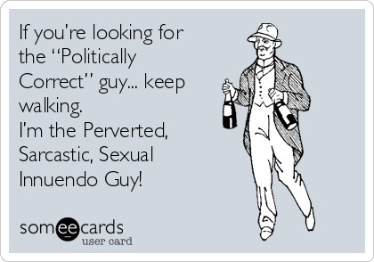 "If you're looking for the ""Politically Correct"" guy... keep walking.  I'm the Perverted, Sarcastic, Sexual Innuendo Guy!"