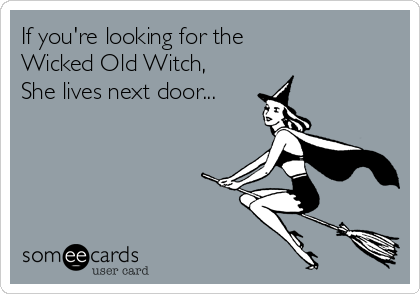 If you're looking for the  Wicked Old Witch, She lives next door...