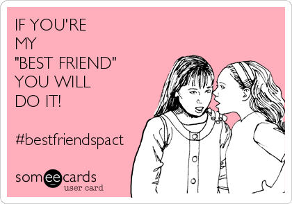 "IF YOU'RE MY  ""BEST FRIEND"" YOU WILL  DO IT!  #bestfriendspact"