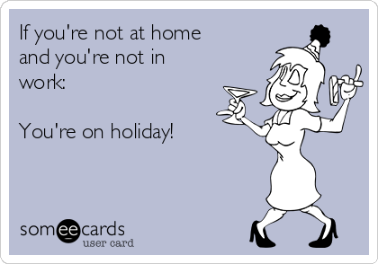 If you're not at home and you're not in work:  You're on holiday!