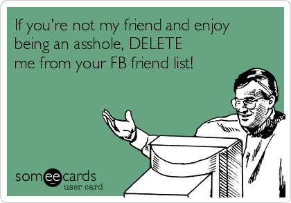 If you're not my friend and enjoy being an asshole, DELETE me from your FB friend list!