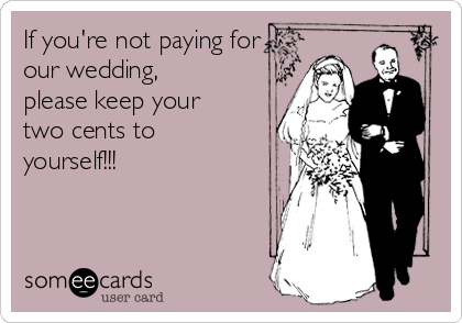 If you're not paying for our wedding, please keep your two cents to yourself!!!