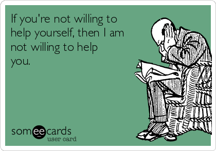 If you're not willing to help yourself, then I am not willing to help you.