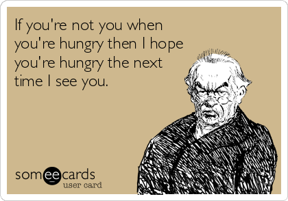 If you're not you when you're hungry then I hope you're hungry the next time I see you.